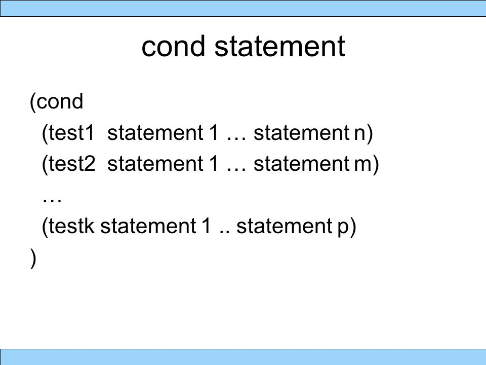 cond statement (cond (test1 statement 1 … statement n) (test2 statement 1 … statement m) … (testk statement 1..