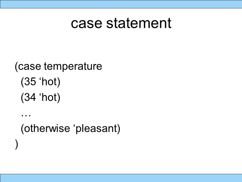 case statement (case temperature (35 'hot) (34 'hot) … (otherwise 'pleasant) )