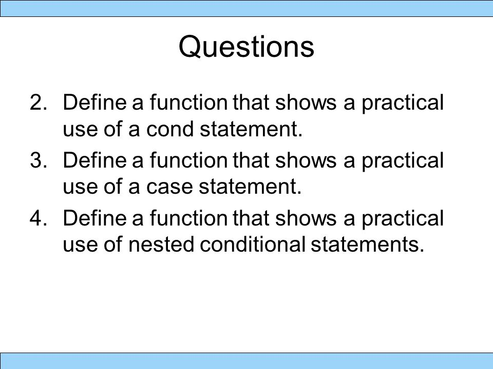 Questions 2.Define a function that shows a practical use of a cond statement.