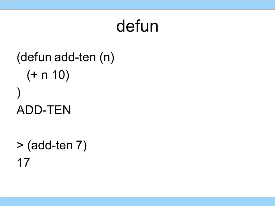 defun (defun add-ten (n) (+ n 10) ) ADD-TEN > (add-ten 7) 17