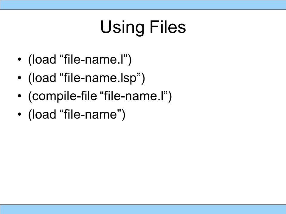 Using Files (load file-name.l ) (load file-name.lsp ) (compile-file file-name.l ) (load file-name )