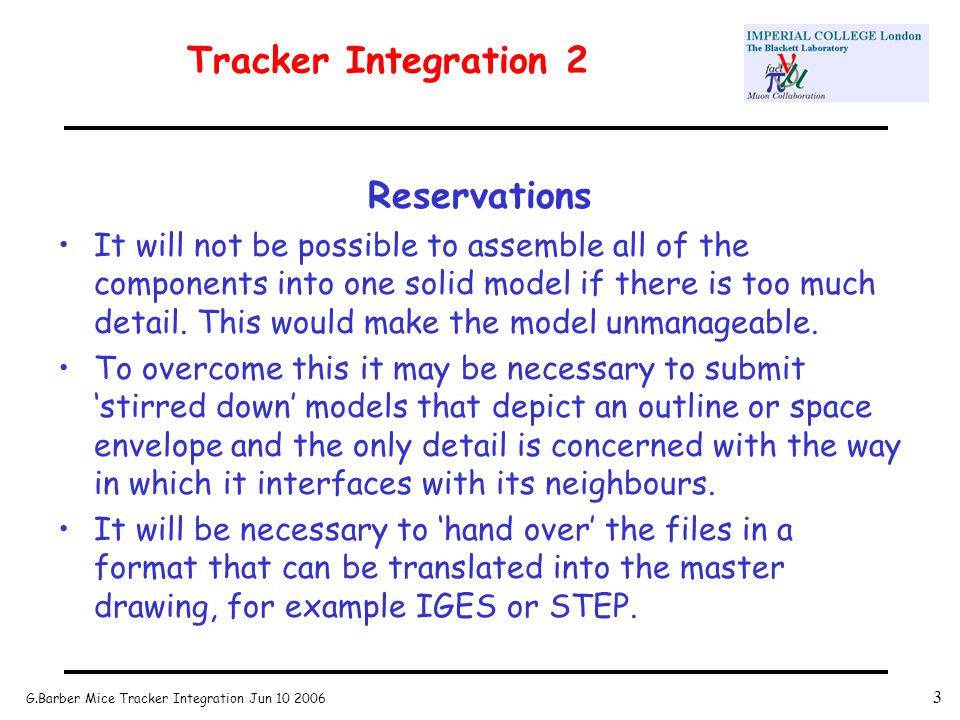 G.Barber Mice Tracker Integration Jun 10 2006 3 Tracker Integration 2 Reservations It will not be possible to assemble all of the components into one solid model if there is too much detail.