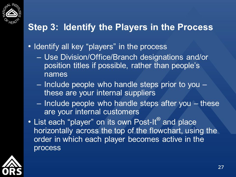 27 Step 3: Identify the Players in the Process Identify all key players in the process –Use Division/Office/Branch designations and/or position titles if possible, rather than people's names –Include people who handle steps prior to you – these are your internal suppliers –Include people who handle steps after you – these are your internal customers List each player on its own Post-It ® and place horizontally across the top of the flowchart, using the order in which each player becomes active in the process