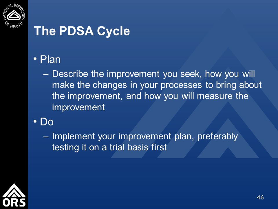46 The PDSA Cycle Plan –Describe the improvement you seek, how you will make the changes in your processes to bring about the improvement, and how you will measure the improvement Do –Implement your improvement plan, preferably testing it on a trial basis first