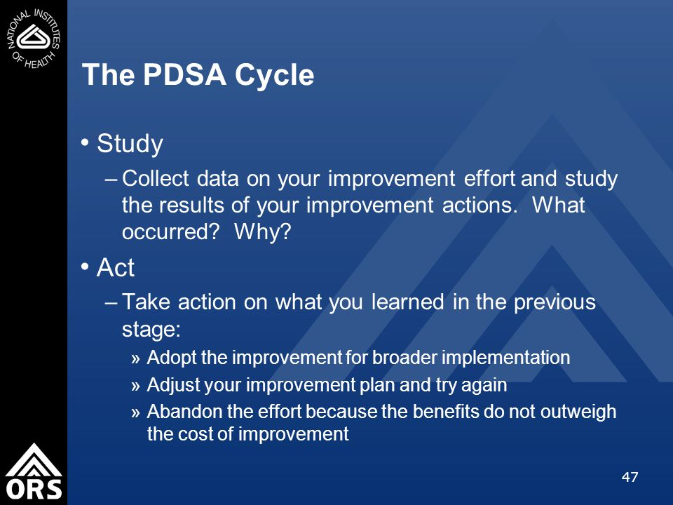 47 The PDSA Cycle Study –Collect data on your improvement effort and study the results of your improvement actions.