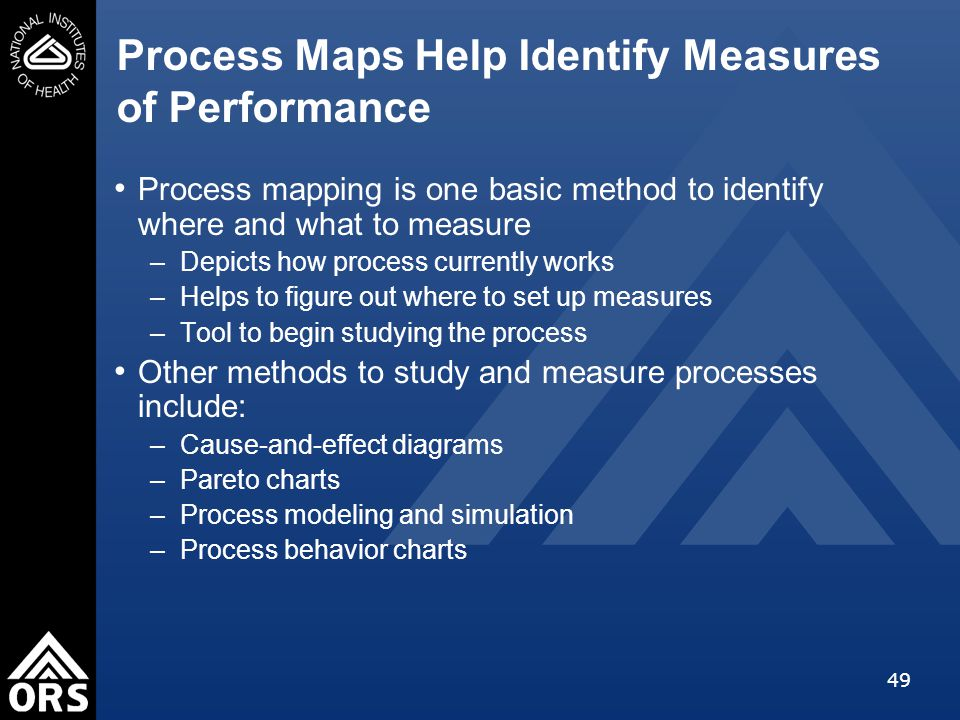49 Process Maps Help Identify Measures of Performance Process mapping is one basic method to identify where and what to measure –Depicts how process currently works –Helps to figure out where to set up measures –Tool to begin studying the process Other methods to study and measure processes include: –Cause-and-effect diagrams –Pareto charts –Process modeling and simulation –Process behavior charts