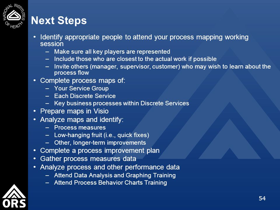 54 Next Steps Identify appropriate people to attend your process mapping working session –Make sure all key players are represented –Include those who are closest to the actual work if possible –Invite others (manager, supervisor, customer) who may wish to learn about the process flow Complete process maps of: –Your Service Group –Each Discrete Service –Key business processes within Discrete Services Prepare maps in Visio Analyze maps and identify: –Process measures –Low-hanging fruit (i.e., quick fixes) –Other, longer-term improvements Complete a process improvement plan Gather process measures data Analyze process and other performance data –Attend Data Analysis and Graphing Training –Attend Process Behavior Charts Training