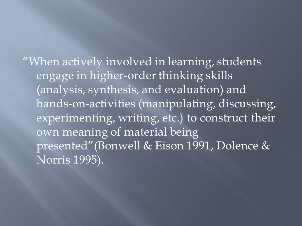 When actively involved in learning, students engage in higher-order thinking skills (analysis, synthesis, and evaluation) and hands-on-activities (manipulating, discussing, experimenting, writing, etc.) to construct their own meaning of material being presented (Bonwell & Eison 1991, Dolence & Norris 1995).