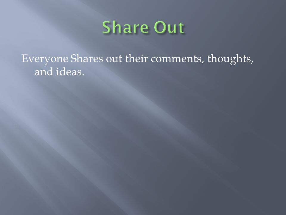 Everyone Shares out their comments, thoughts, and ideas.