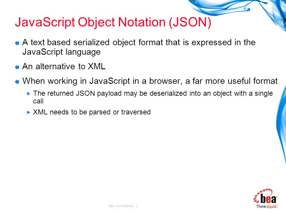 BEA Confidential JavaScript Object Notation (JSON) A text based serialized object format that is expressed in the JavaScript language An alternative to XML When working in JavaScript in a browser, a far more useful format  The returned JSON payload may be deserialized into an object with a single call  XML needs to be parsed or traversed