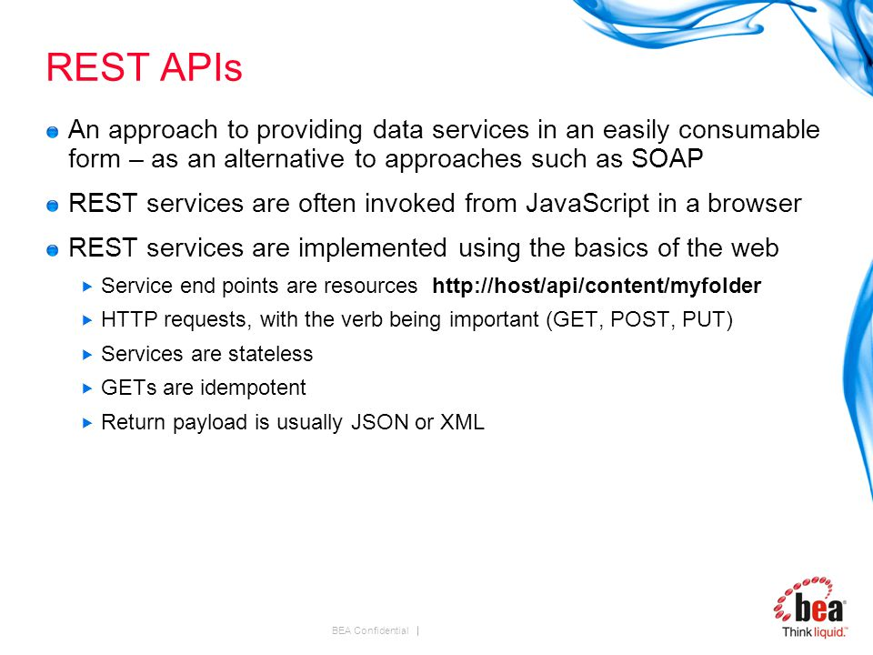 BEA Confidential REST APIs An approach to providing data services in an easily consumable form – as an alternative to approaches such as SOAP REST services are often invoked from JavaScript in a browser REST services are implemented using the basics of the web  Service end points are resources http://host/api/content/myfolder  HTTP requests, with the verb being important (GET, POST, PUT)  Services are stateless  GETs are idempotent  Return payload is usually JSON or XML