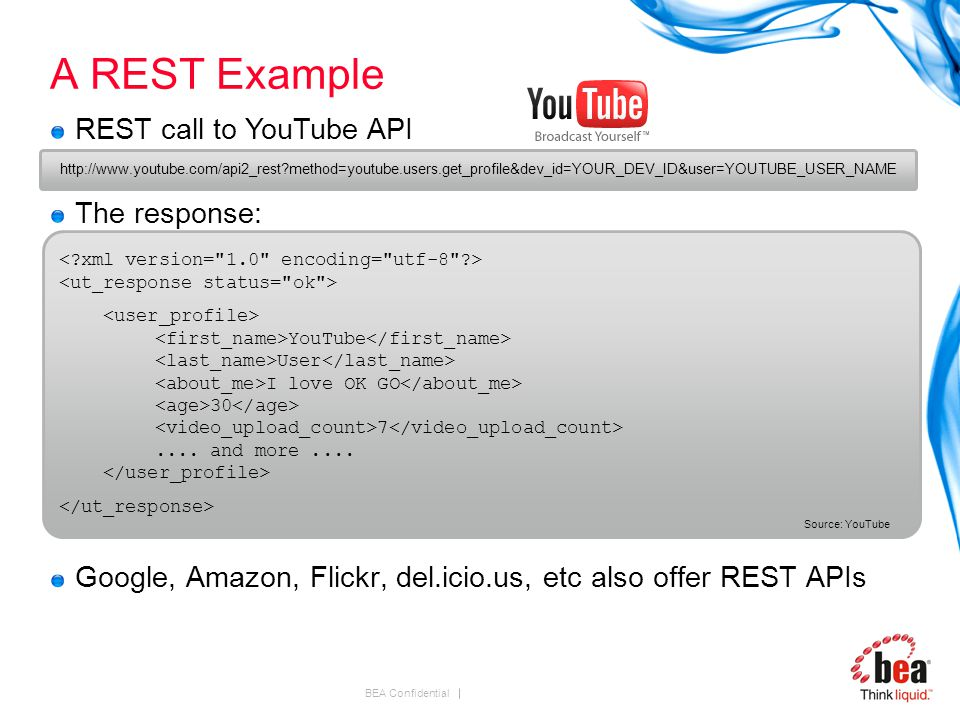 BEA Confidential A REST Example Google, Amazon, Flickr, del.icio.us, etc also offer REST APIs REST call to YouTube API The response: http://www.youtube.com/api2_rest method=youtube.users.get_profile&dev_id=YOUR_DEV_ID&user=YOUTUBE_USER_NAME YouTube User I love OK GO 30 7....