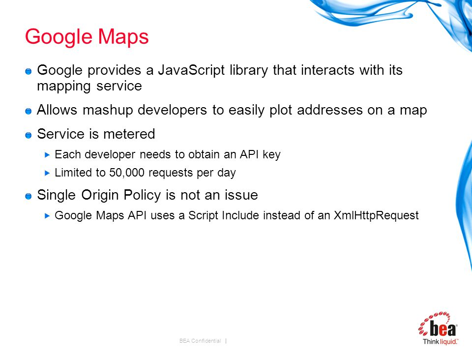BEA Confidential Google Maps Google provides a JavaScript library that interacts with its mapping service Allows mashup developers to easily plot addresses on a map Service is metered  Each developer needs to obtain an API key  Limited to 50,000 requests per day Single Origin Policy is not an issue  Google Maps API uses a Script Include instead of an XmlHttpRequest