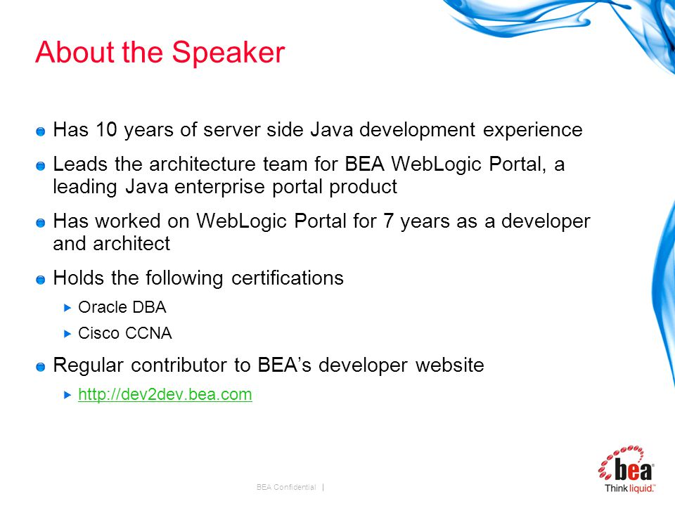 BEA Confidential About the Speaker Has 10 years of server side Java development experience Leads the architecture team for BEA WebLogic Portal, a leading Java enterprise portal product Has worked on WebLogic Portal for 7 years as a developer and architect Holds the following certifications  Oracle DBA  Cisco CCNA Regular contributor to BEA's developer website  http://dev2dev.bea.com http://dev2dev.bea.com