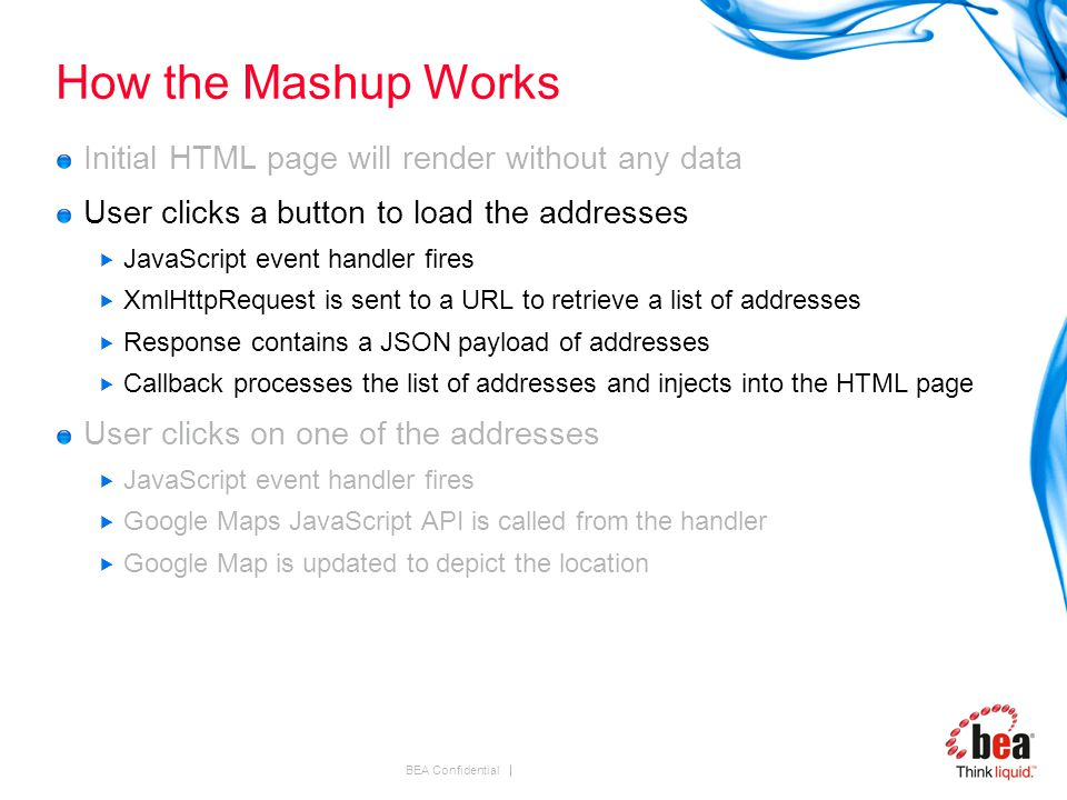 BEA Confidential How the Mashup Works Initial HTML page will render without any data User clicks a button to load the addresses  JavaScript event handler fires  XmlHttpRequest is sent to a URL to retrieve a list of addresses  Response contains a JSON payload of addresses  Callback processes the list of addresses and injects into the HTML page User clicks on one of the addresses  JavaScript event handler fires  Google Maps JavaScript API is called from the handler  Google Map is updated to depict the location