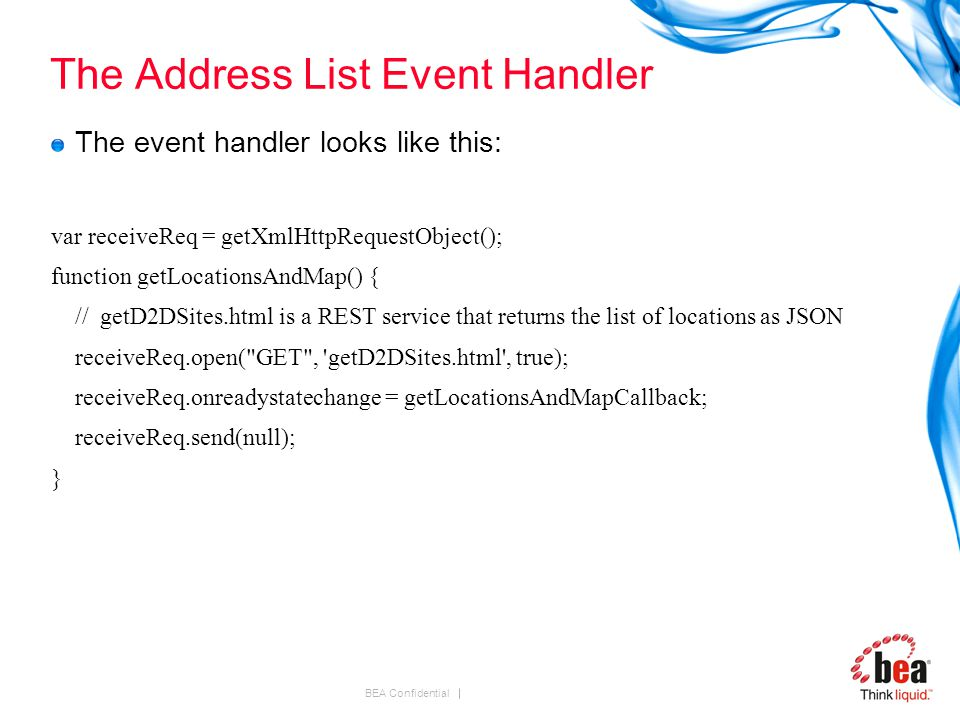 BEA Confidential The Address List Event Handler The event handler looks like this: var receiveReq = getXmlHttpRequestObject(); function getLocationsAndMap() { // getD2DSites.html is a REST service that returns the list of locations as JSON receiveReq.open( GET , getD2DSites.html , true); receiveReq.onreadystatechange = getLocationsAndMapCallback; receiveReq.send(null); }