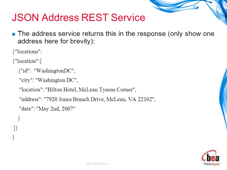 BEA Confidential JSON Address REST Service The address service returns this in the response (only show one address here for brevity): { locations : { location :[ { id : WashingtonDC , city : Washington DC , location : Hilton Hotel, McLean Tysons Corner , address : 7920 Jones Branch Drive, McLean, VA 22102 , date : May 2nd, 2007 } ]} }