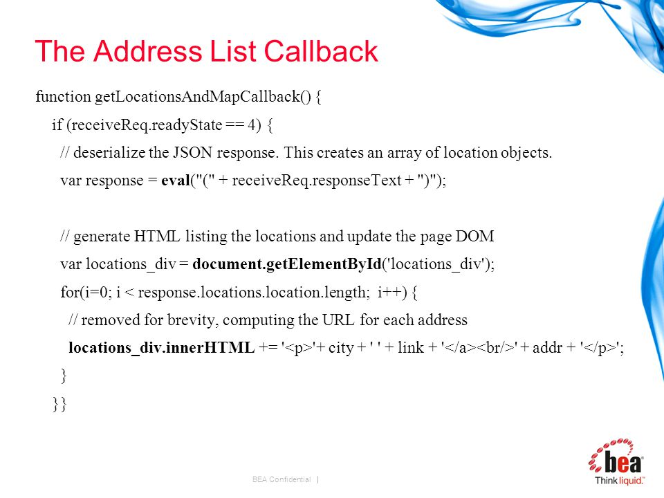 BEA Confidential The Address List Callback function getLocationsAndMapCallback() { if (receiveReq.readyState == 4) { // deserialize the JSON response.