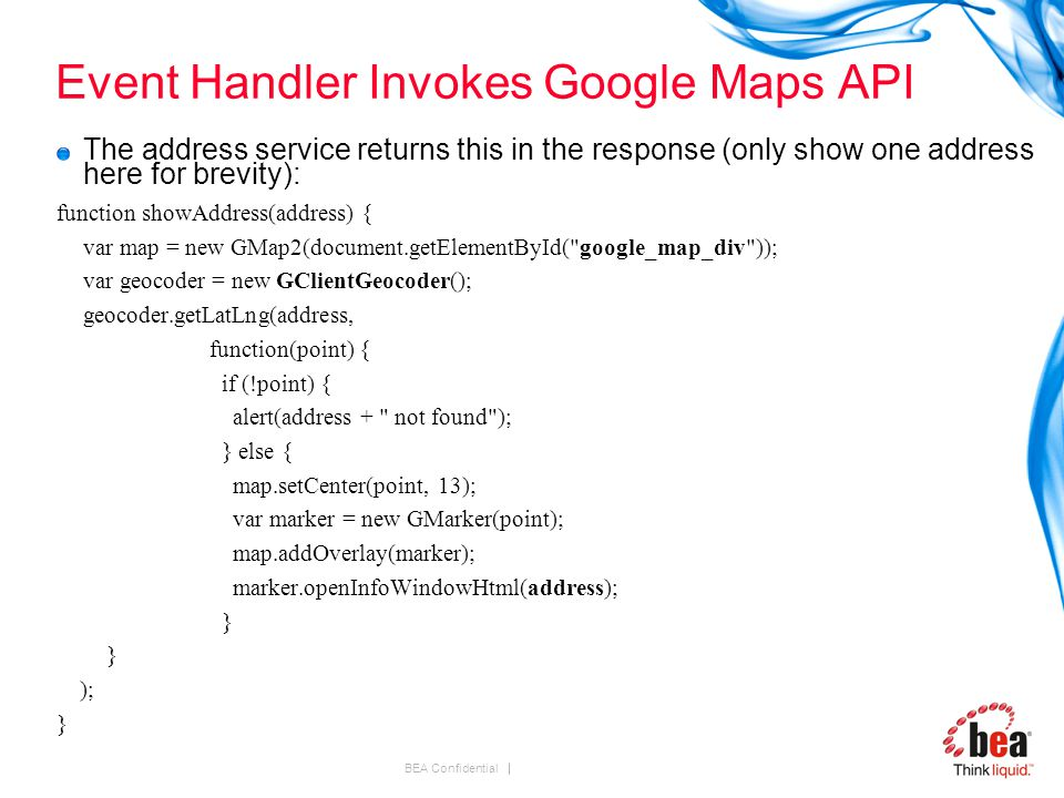BEA Confidential Event Handler Invokes Google Maps API The address service returns this in the response (only show one address here for brevity): function showAddress(address) { var map = new GMap2(document.getElementById( google_map_div )); var geocoder = new GClientGeocoder(); geocoder.getLatLng(address, function(point) { if (!point) { alert(address + not found ); } else { map.setCenter(point, 13); var marker = new GMarker(point); map.addOverlay(marker); marker.openInfoWindowHtml(address); } ); }
