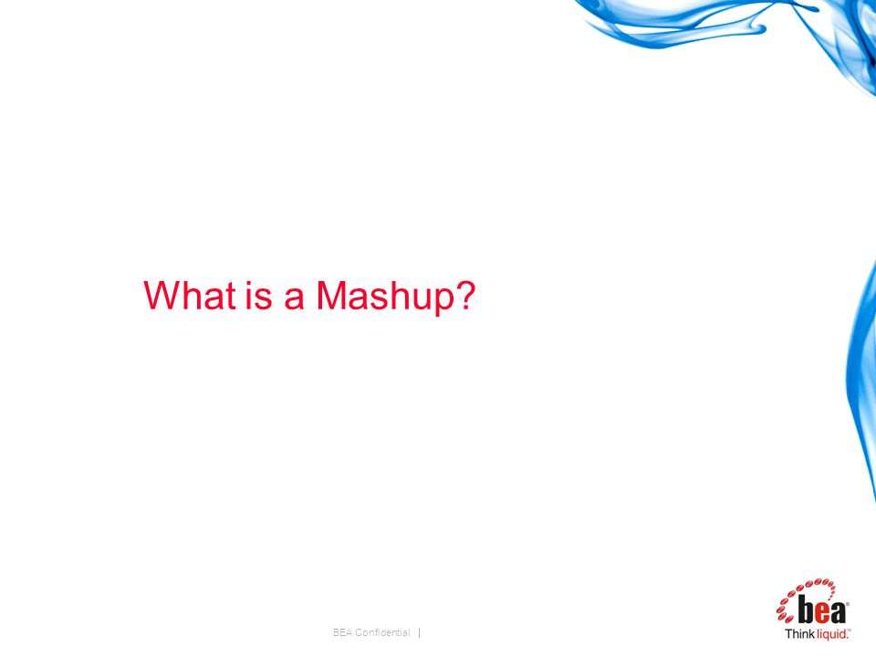 BEA Confidential What is a Mashup