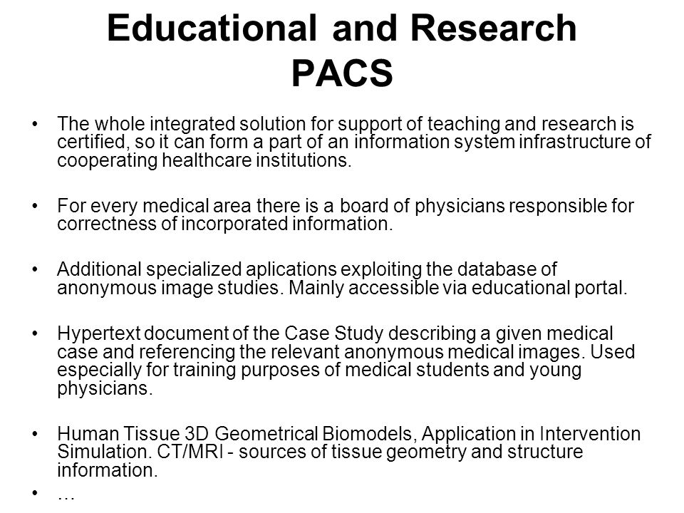 Educational and Research PACS The whole integrated solution for support of teaching and research is certified, so it can form a part of an information system infrastructure of cooperating healthcare institutions.
