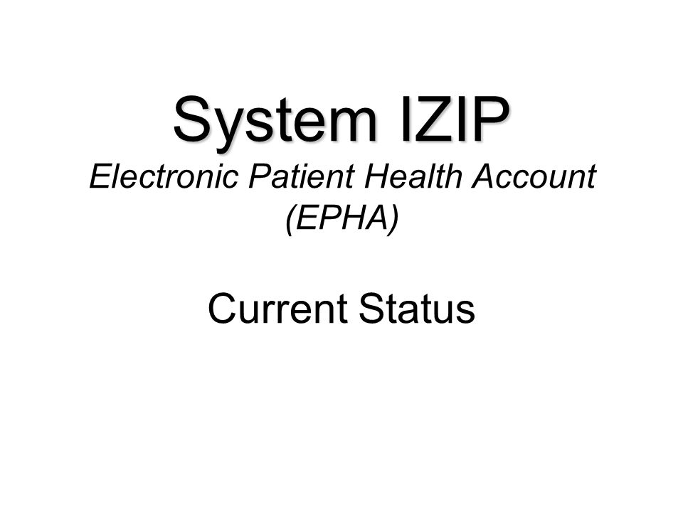 System IZIP System IZIP Electronic Patient Health Account (EPHA) Current Status