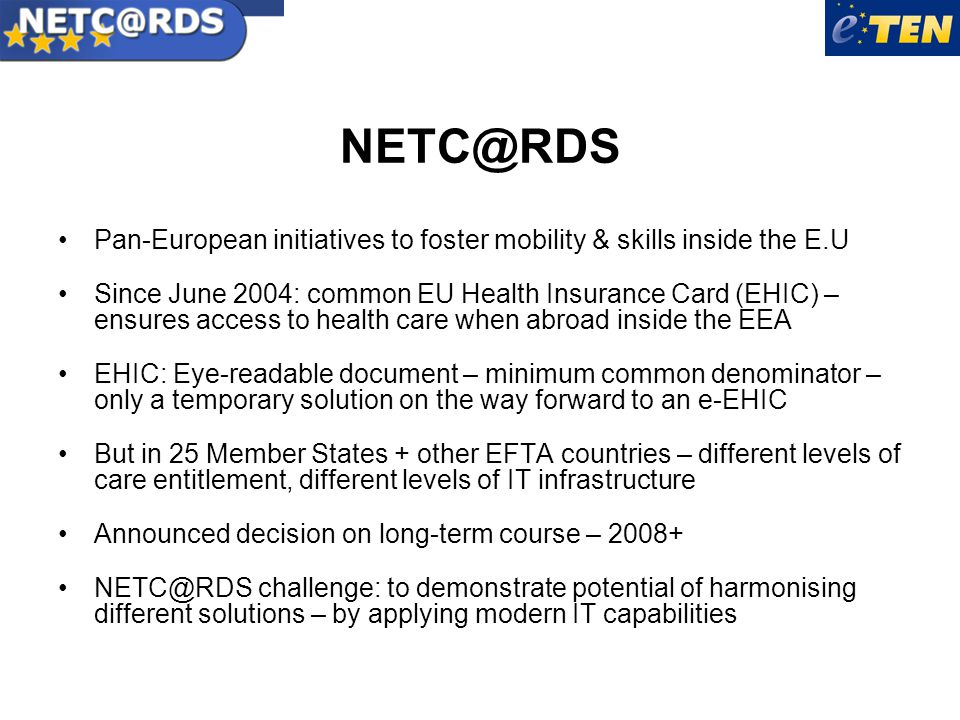 NETC@RDS Pan-European initiatives to foster mobility & skills inside the E.U Since June 2004: common EU Health Insurance Card (EHIC) – ensures access to health care when abroad inside the EEA EHIC: Eye-readable document – minimum common denominator – only a temporary solution on the way forward to an e-EHIC But in 25 Member States + other EFTA countries – different levels of care entitlement, different levels of IT infrastructure Announced decision on long-term course – 2008+ NETC@RDS challenge: to demonstrate potential of harmonising different solutions – by applying modern IT capabilities