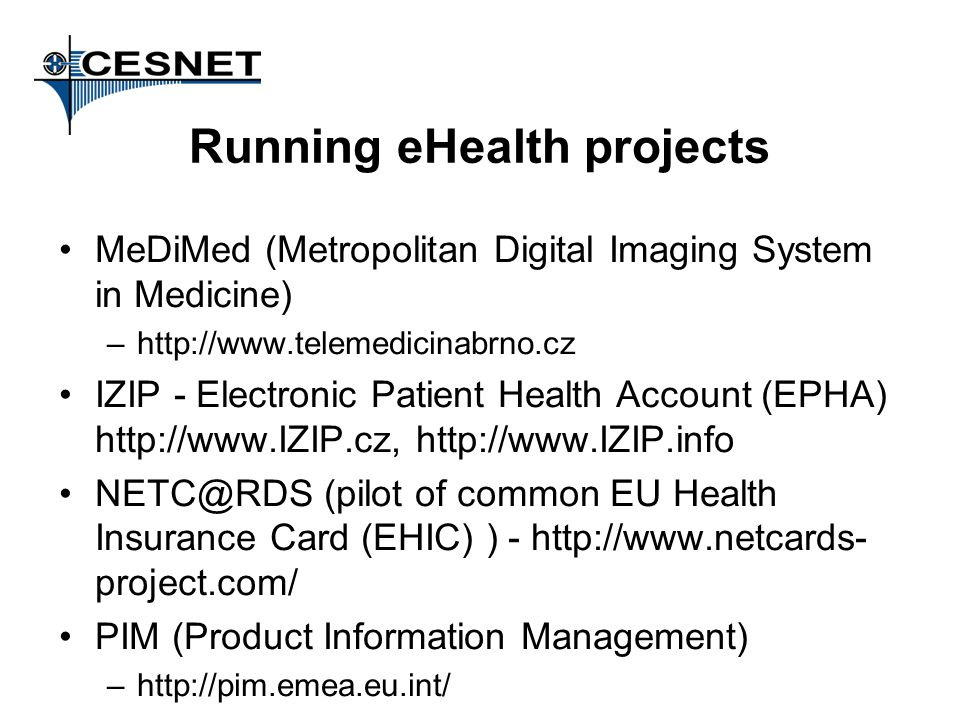 Running eHealth projects MeDiMed (Metropolitan Digital Imaging System in Medicine) –http://www.telemedicinabrno.cz IZIP - Electronic Patient Health Account (EPHA) http://www.IZIP.cz, http://www.IZIP.info NETC@RDS (pilot of common EU Health Insurance Card (EHIC) ) - http://www.netcards- project.com/ PIM (Product Information Management) –http://pim.emea.eu.int/