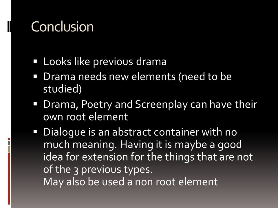 Conclusion  Looks like previous drama  Drama needs new elements (need to be studied)  Drama, Poetry and Screenplay can have their own root element  Dialogue is an abstract container with no much meaning.
