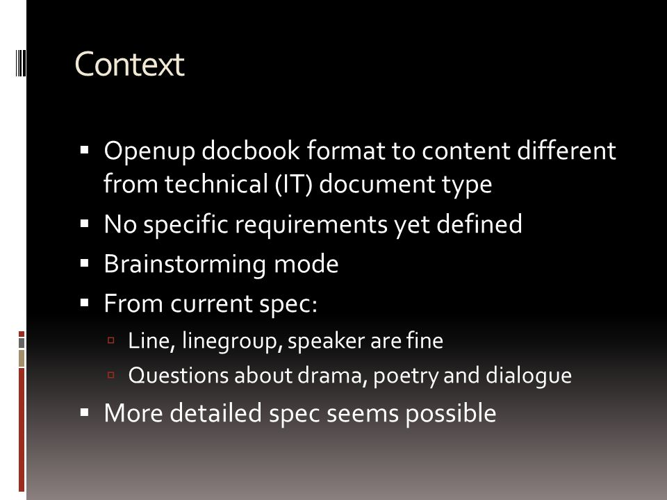 Context  Openup docbook format to content different from technical (IT) document type  No specific requirements yet defined  Brainstorming mode  From current spec:  Line, linegroup, speaker are fine  Questions about drama, poetry and dialogue  More detailed spec seems possible
