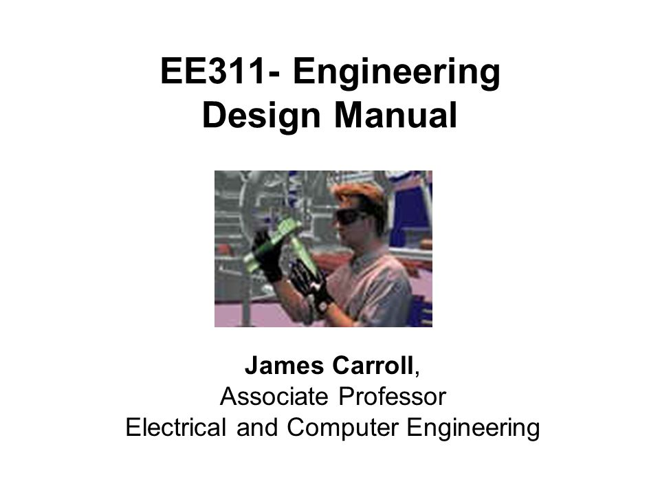 EE311- Engineering Design Manual James Carroll, Associate Professor Electrical and Computer Engineering