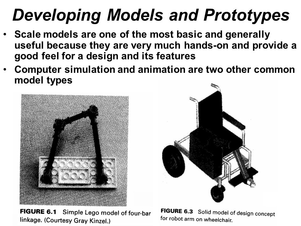 Developing Models and Prototypes Scale models are one of the most basic and generally useful because they are very much hands-on and provide a good feel for a design and its features Computer simulation and animation are two other common model types