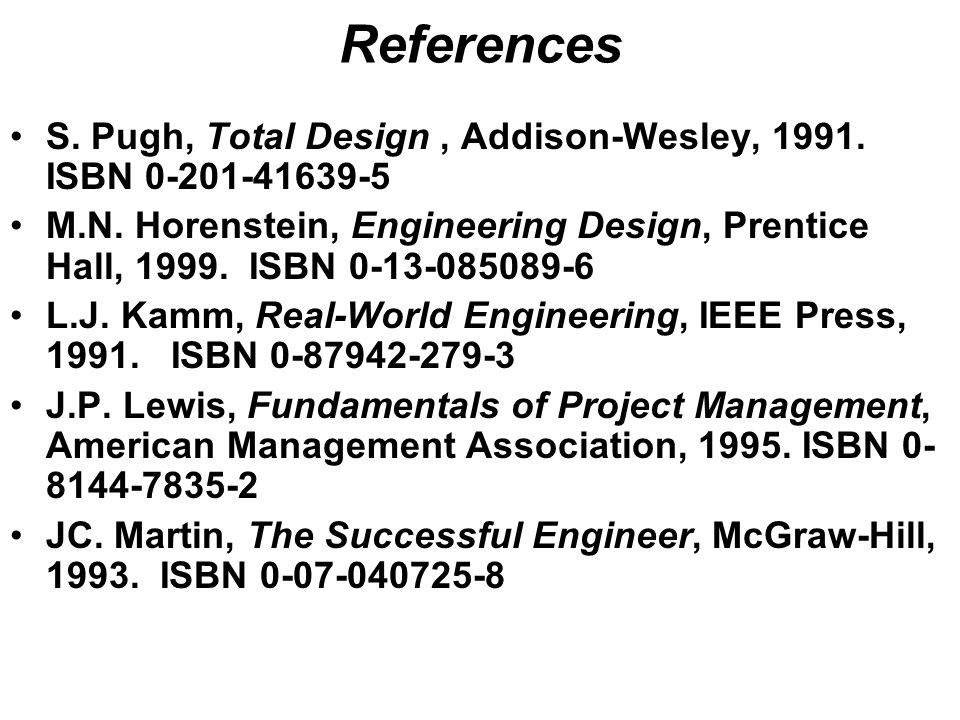References S. Pugh, Total Design, Addison-Wesley, 1991. ISBN 0-201-41639-5 M.N. Horenstein, Engineering Design, Prentice Hall, 1999. ISBN 0-13-085089-