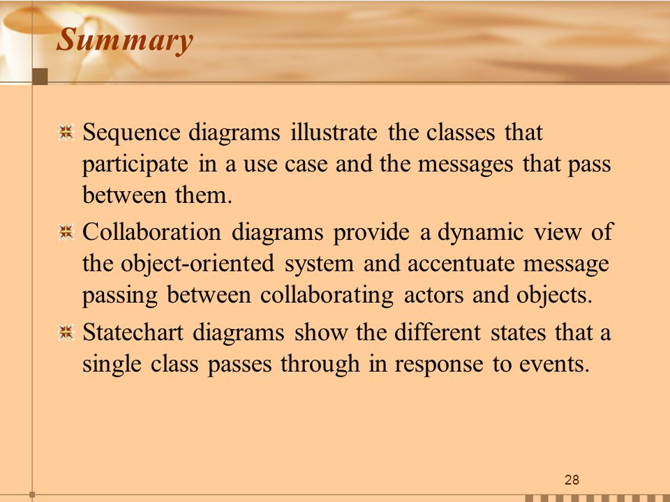 28 Summary Sequence diagrams illustrate the classes that participate in a use case and the messages that pass between them.