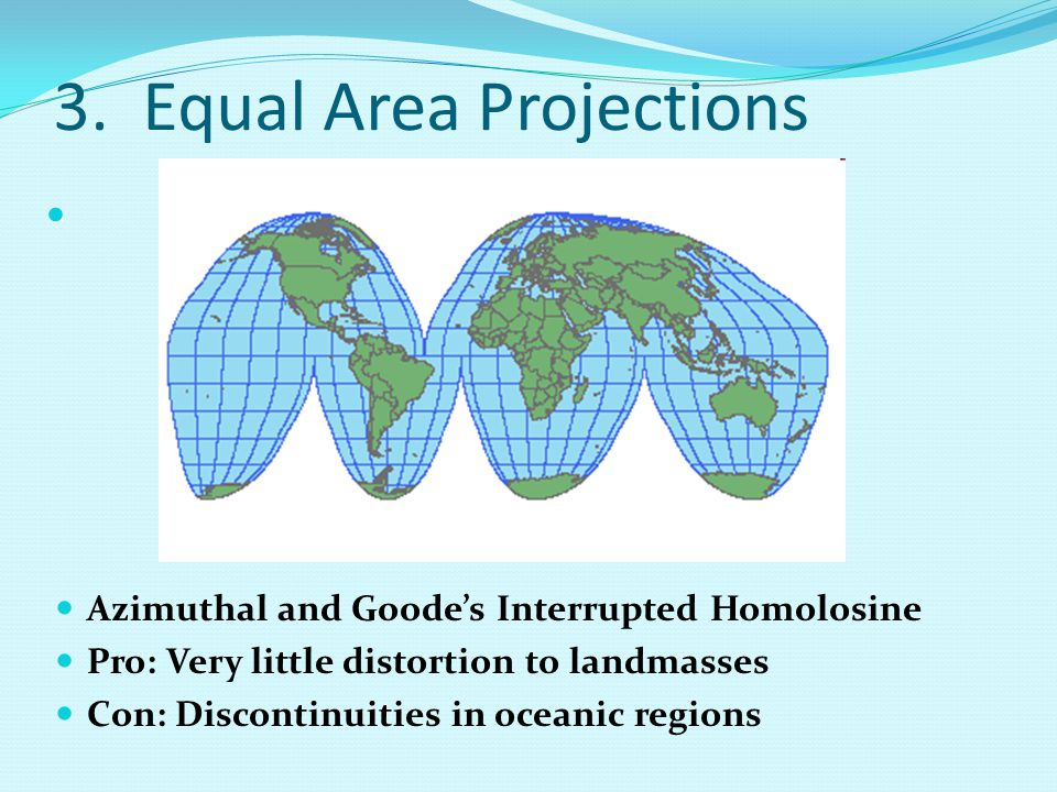 3. Equal Area Projections Azimuthal and Goode's Interrupted Homolosine Pro: Very little distortion to landmasses Con: Discontinuities in oceanic regio