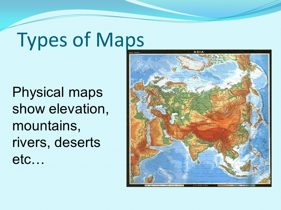 Types of Maps Physical maps show elevation, mountains, rivers, deserts etc…