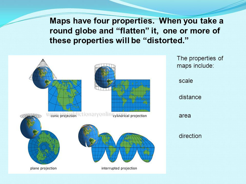 """Maps have four properties. When you take a round globe and """"flatten"""" it, one or more of these properties will be """"distorted."""" The properties of maps i"""
