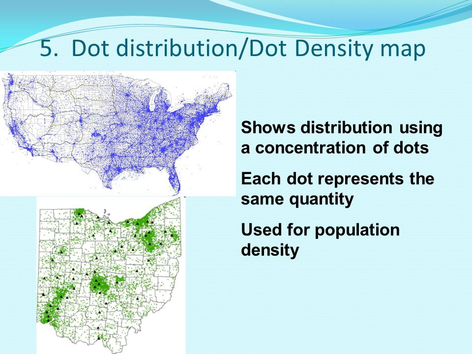 5. Dot distribution/Dot Density map Shows distribution using a concentration of dots Each dot represents the same quantity Used for population density
