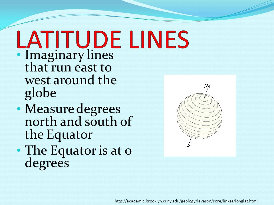 Imaginary lines that run east to west around the globe Measure degrees north and south of the Equator The Equator is at 0 degrees http://academic.broo