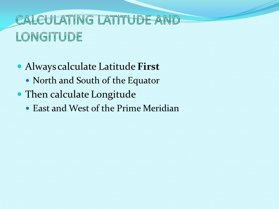 Always calculate Latitude First North and South of the Equator Then calculate Longitude East and West of the Prime Meridian