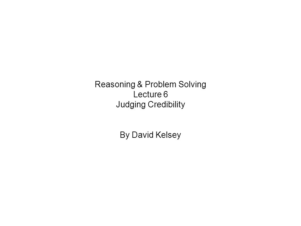 Reasoning & Problem Solving Lecture 6 Judging Credibility By David Kelsey