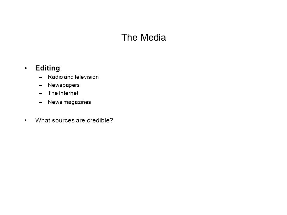 The Media Editing: –Radio and television –Newspapers –The Internet –News magazines What sources are credible