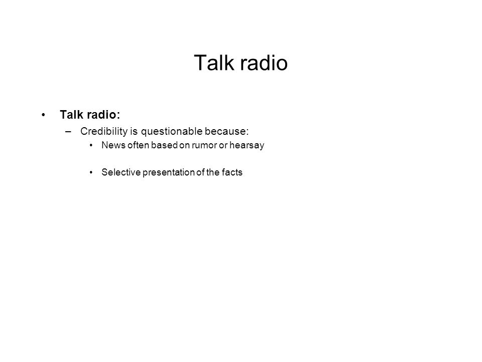Talk radio Talk radio: –Credibility is questionable because: News often based on rumor or hearsay Selective presentation of the facts