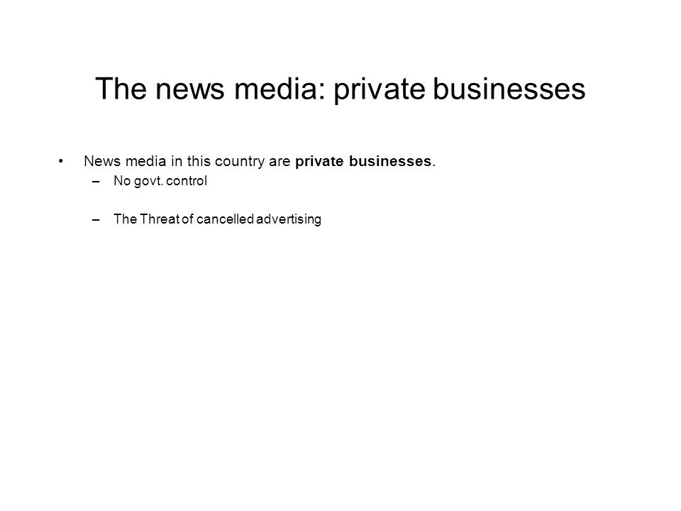 The news media: private businesses News media in this country are private businesses.