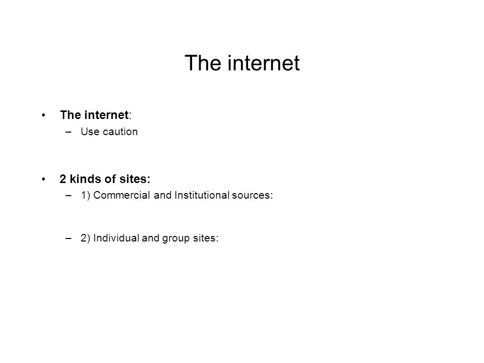 The internet The internet: –Use caution 2 kinds of sites: –1) Commercial and Institutional sources: –2) Individual and group sites: