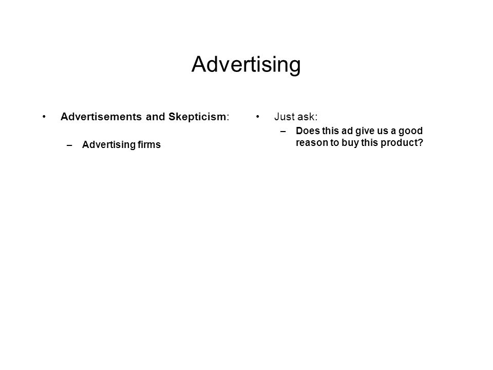Advertising Advertisements and Skepticism: –Advertising firms Just ask: –Does this ad give us a good reason to buy this product