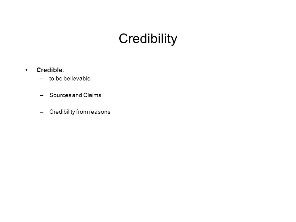 Credibility Credible: –to be believable. –Sources and Claims –Credibility from reasons