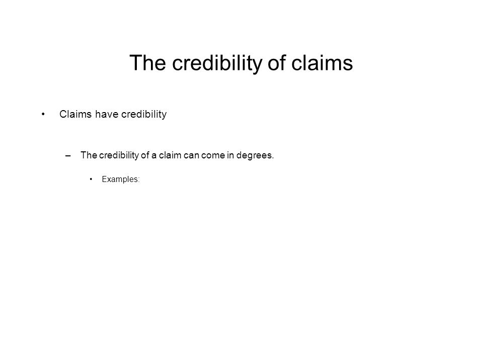 The credibility of claims Claims have credibility –The credibility of a claim can come in degrees.
