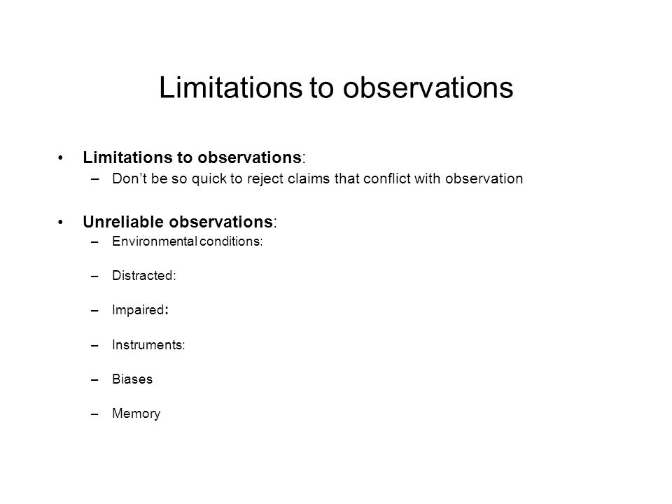 Limitations to observations Limitations to observations: –Don't be so quick to reject claims that conflict with observation Unreliable observations: –Environmental conditions: –Distracted: –Impaired: –Instruments: –Biases –Memory