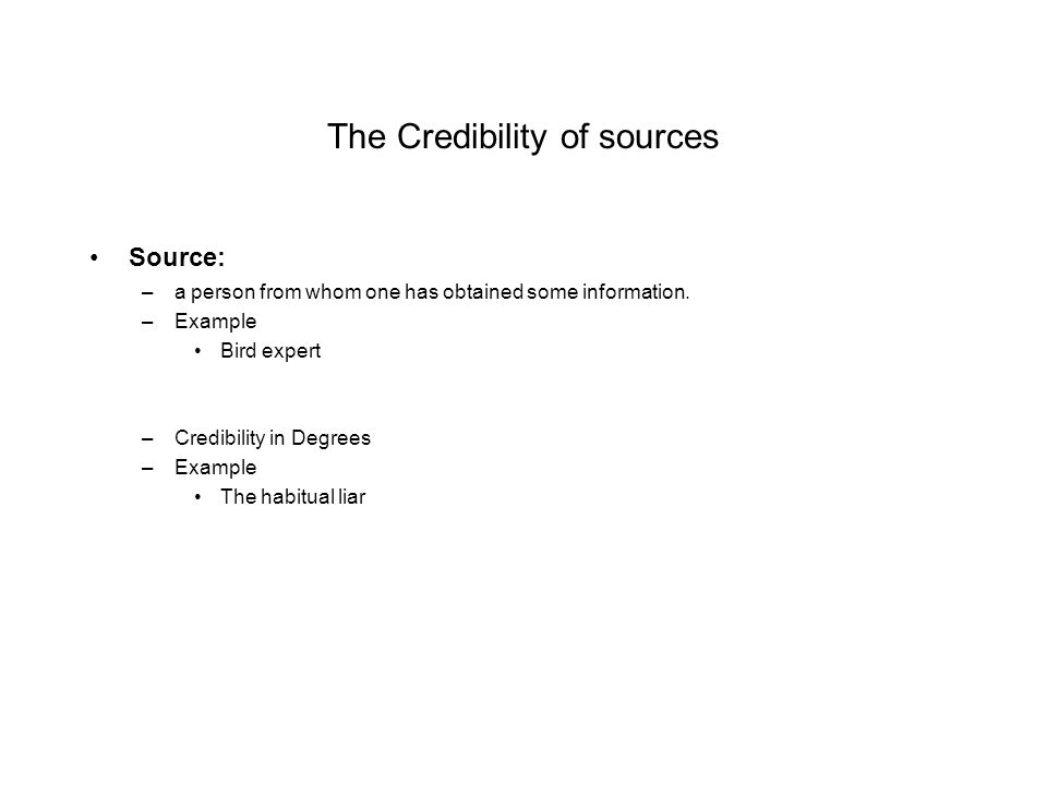 The Credibility of sources Source: –a person from whom one has obtained some information.